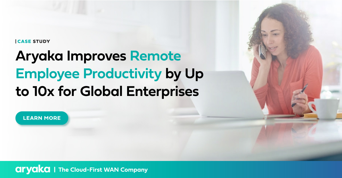 Aryaka Improves Remote Employee Productivity by 10x | Case Study