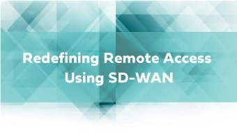 Redefining Remote Access Using SD-WAN