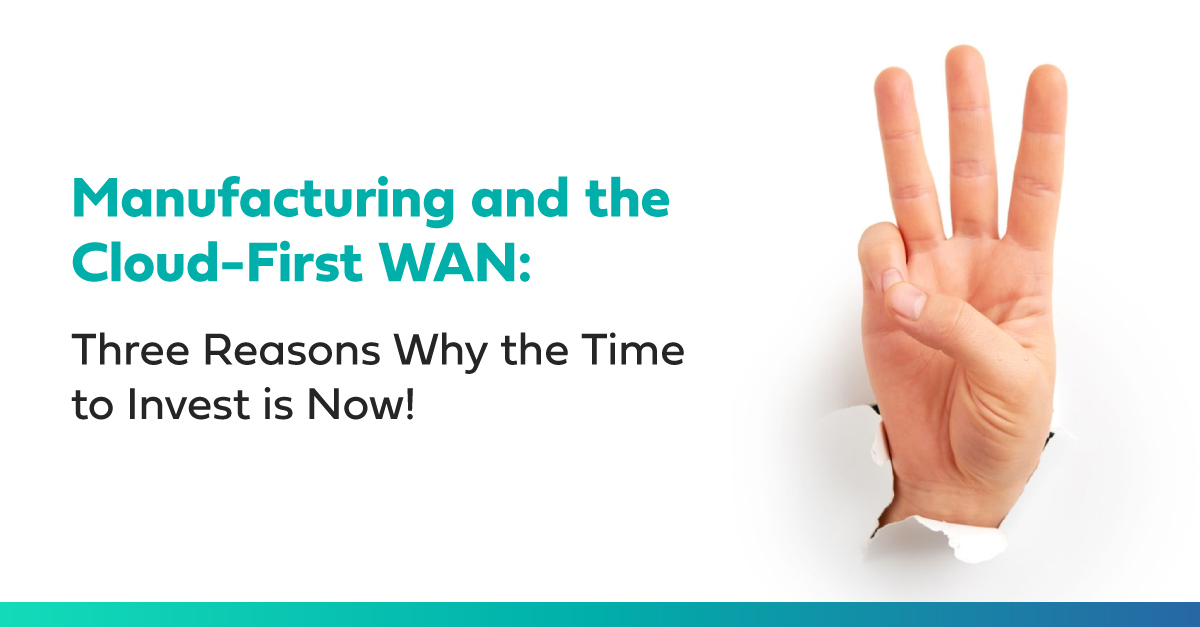 Manufacturing and the Cloud-First WAN: Three Reasons Why the Time to Invest is Now!